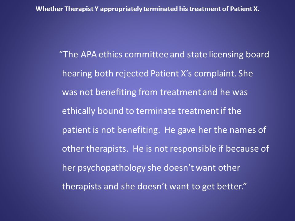 """Whether Therapist Y appropriately terminated his treatment of Patient X. """"The APA ethics committee and state licensing board hearing both rejected Pat"""