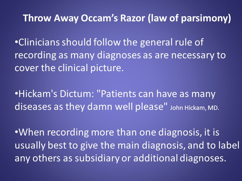 Throw Away Occam's Razor (law of parsimony) Clinicians should follow the general rule of recording as many diagnoses as are necessary to cover the cli