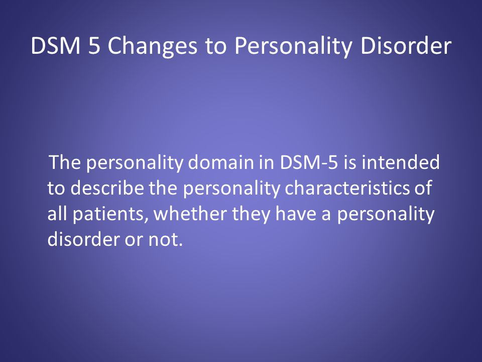 DSM 5 Changes to Personality Disorder The personality domain in DSM-5 is intended to describe the personality characteristics of all patients, whether