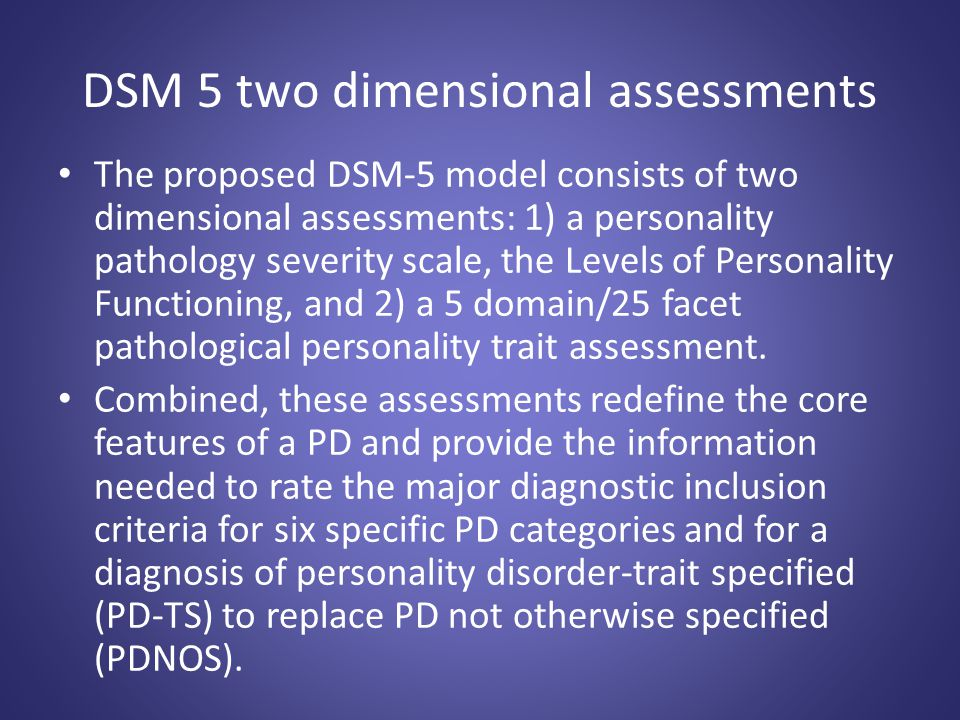 DSM 5 two dimensional assessments The proposed DSM-5 model consists of two dimensional assessments: 1) a personality pathology severity scale, the Lev