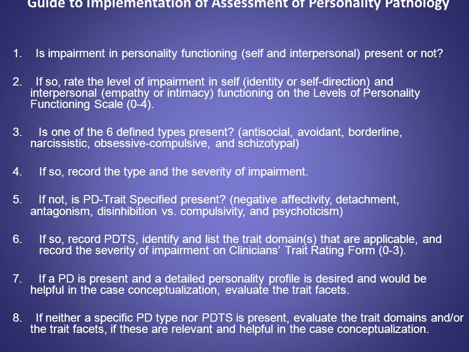 Guide to Implementation of Assessment of Personality Pathology 1. Is impairment in personality functioning (self and interpersonal) present or not? 2.