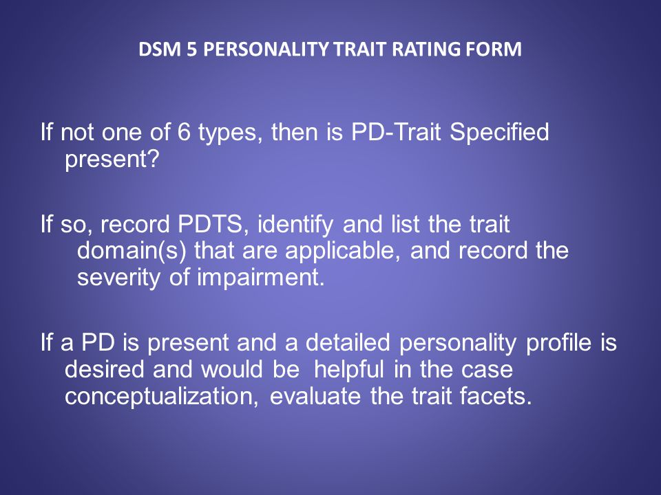 DSM 5 PERSONALITY TRAIT RATING FORM If not one of 6 types, then is PD-Trait Specified present? If so, record PDTS, identify and list the trait domain(
