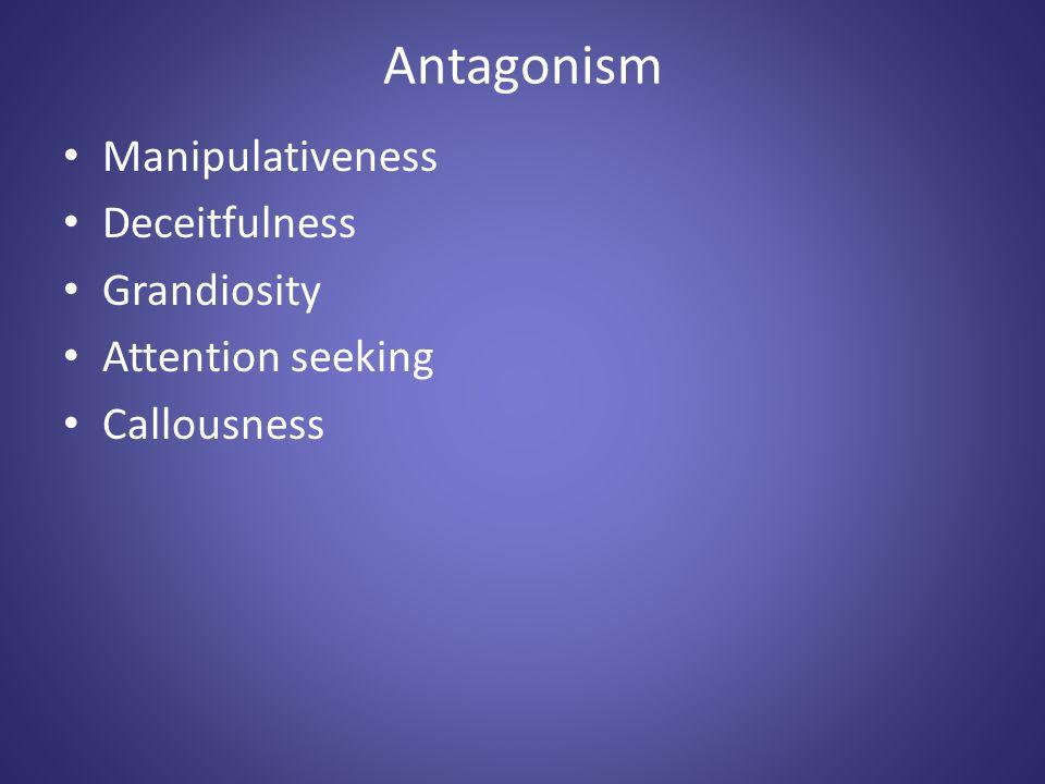 Antagonism Manipulativeness Deceitfulness Grandiosity Attention seeking Callousness