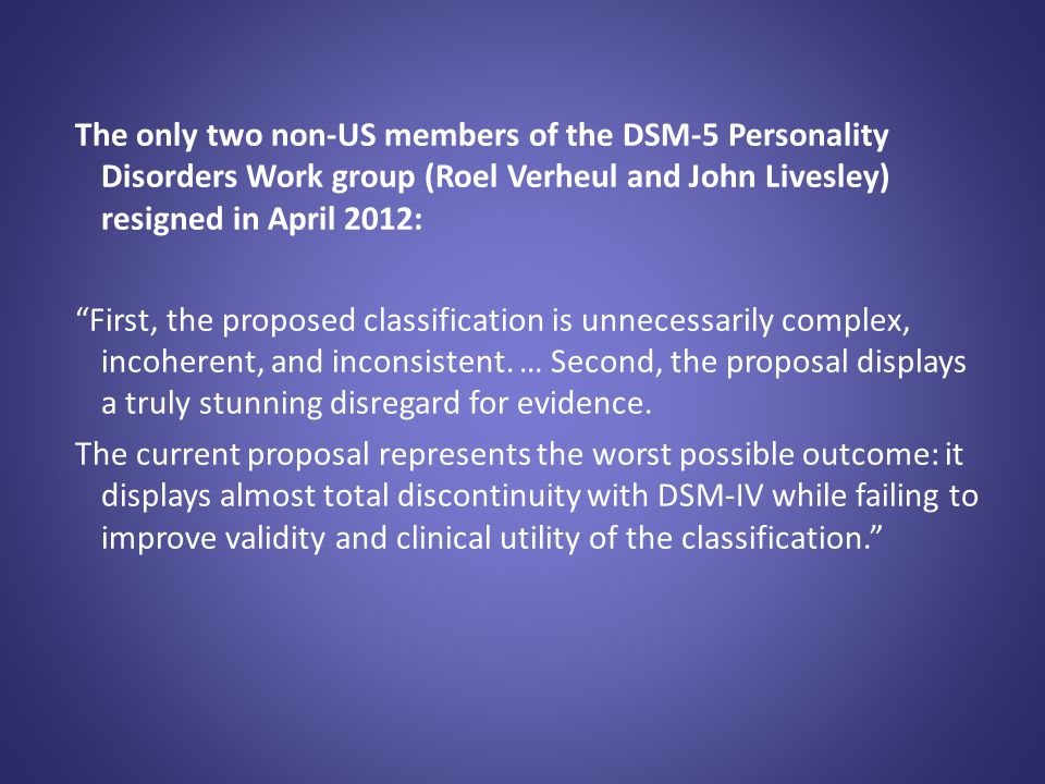 """The only two non-US members of the DSM-5 Personality Disorders Work group (Roel Verheul and John Livesley) resigned in April 2012: """"First, the propose"""