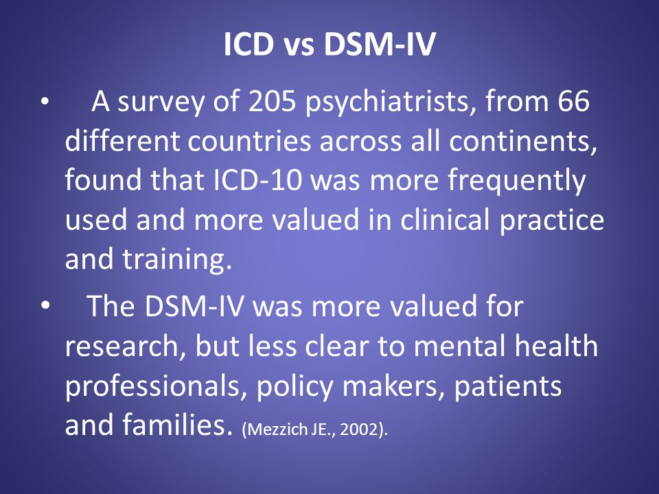 ICD vs DSM-IV A survey of 205 psychiatrists, from 66 different countries across all continents, found that ICD-10 was more frequently used and more va