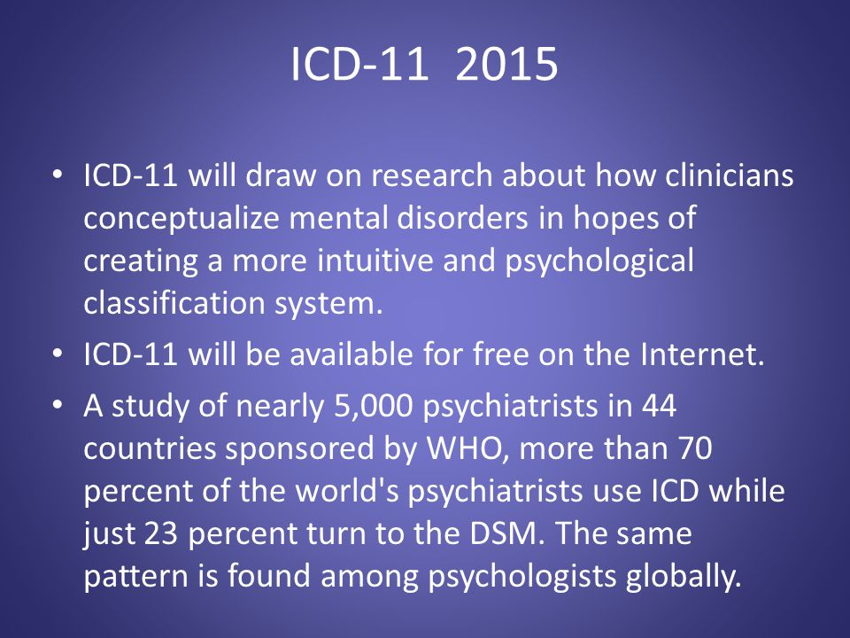 ICD-11 2015 ICD-11 will draw on research about how clinicians conceptualize mental disorders in hopes of creating a more intuitive and psychological c