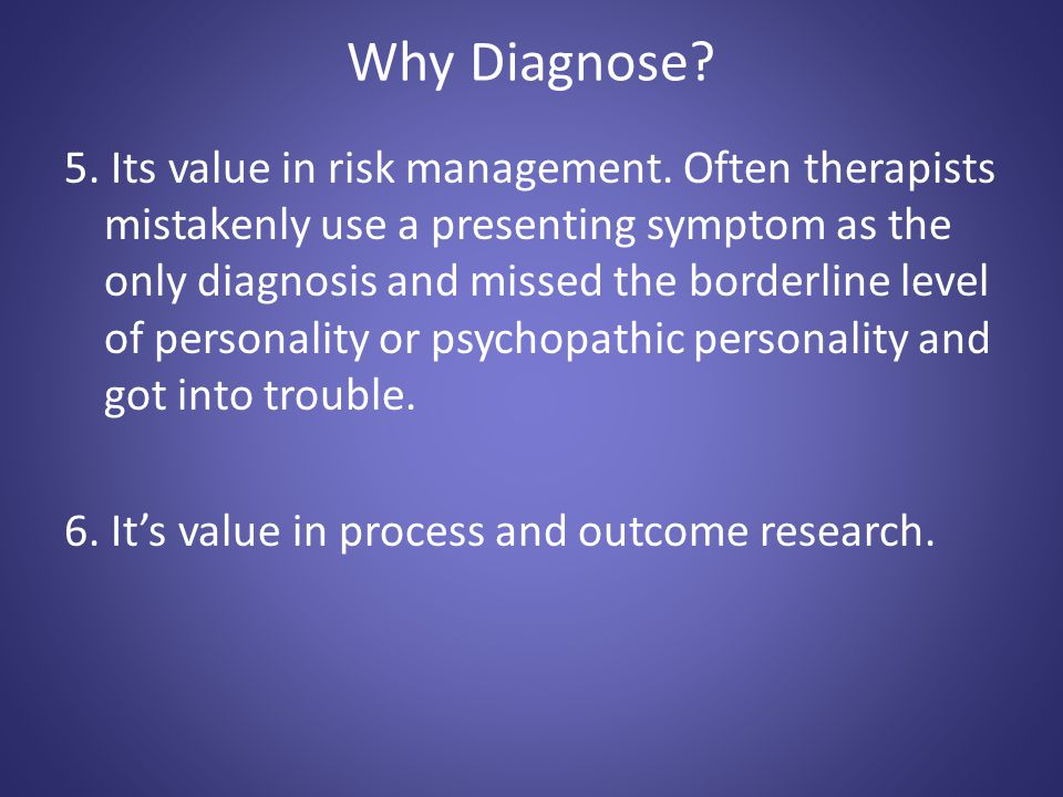 Why Diagnose? 5. Its value in risk management. Often therapists mistakenly use a presenting symptom as the only diagnosis and missed the borderline le