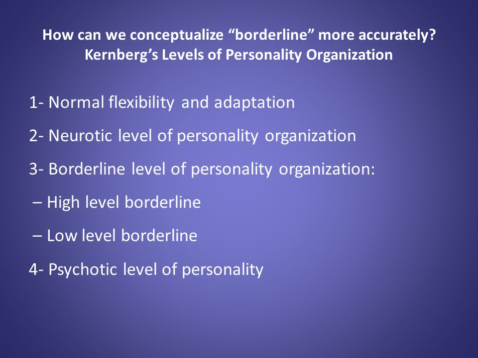 """How can we conceptualize """"borderline"""" more accurately? Kernberg's Levels of Personality Organization 1- Normal flexibility and adaptation 2- Neurotic"""