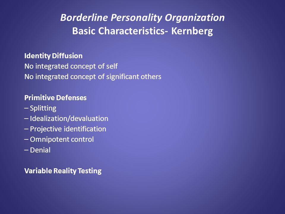Borderline Personality Organization Basic Characteristics- Kernberg Identity Diffusion No integrated concept of self No integrated concept of signific