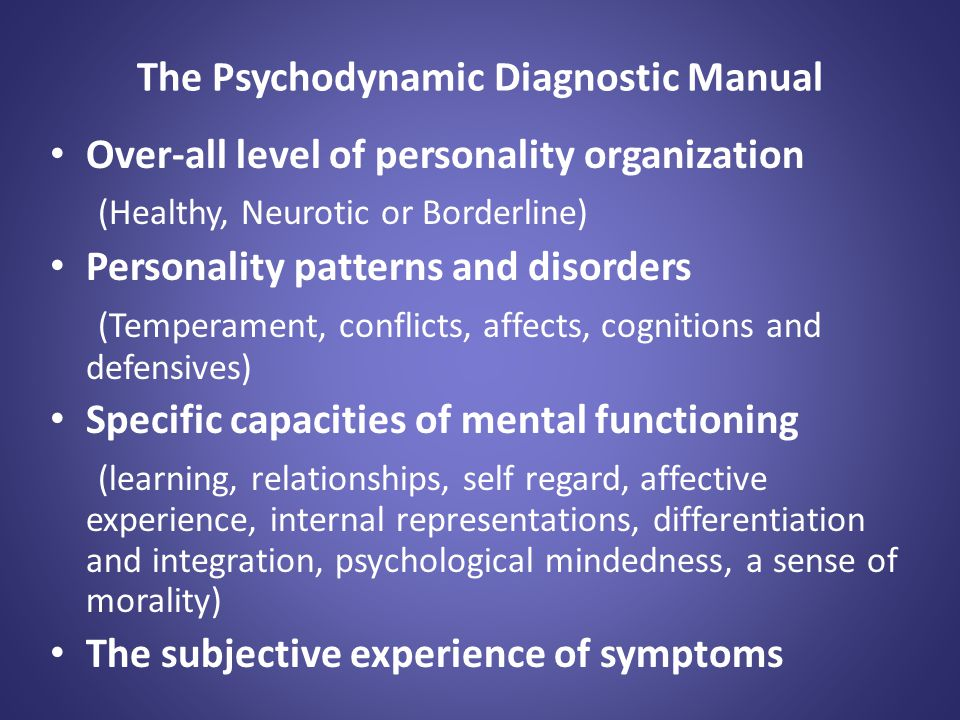 The Psychodynamic Diagnostic Manual Over-all level of personality organization (Healthy, Neurotic or Borderline) Personality patterns and disorders (T