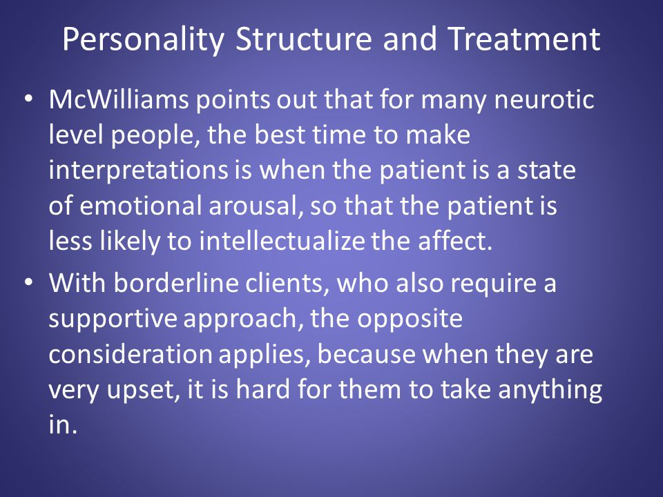 Personality Structure and Treatment McWilliams points out that for many neurotic level people, the best time to make interpretations is when the patie