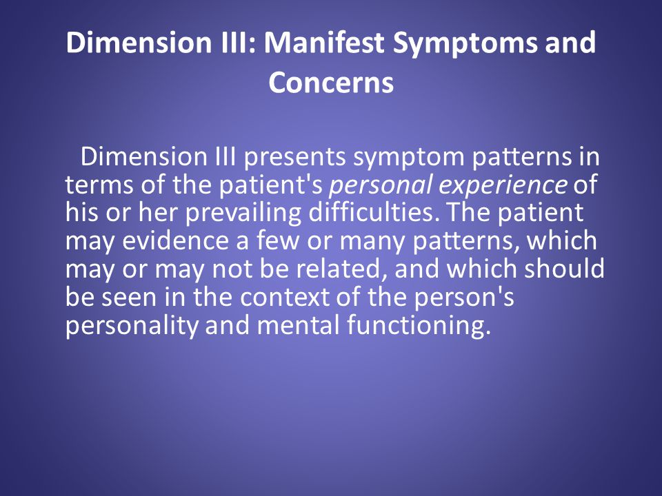 Dimension III: Manifest Symptoms and Concerns Dimension III presents symptom patterns in terms of the patient's personal experience of his or her prev