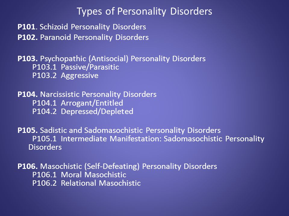 Types of Personality Disorders P101. Schizoid Personality Disorders P102. Paranoid Personality Disorders P103. Psychopathic (Antisocial) Personality D