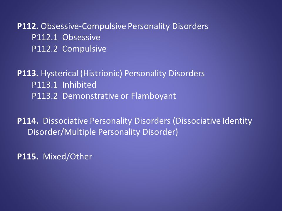 P112. Obsessive-Compulsive Personality Disorders P112.1 Obsessive P112.2 Compulsive P113. Hysterical (Histrionic) Personality Disorders P113.1 Inhibit