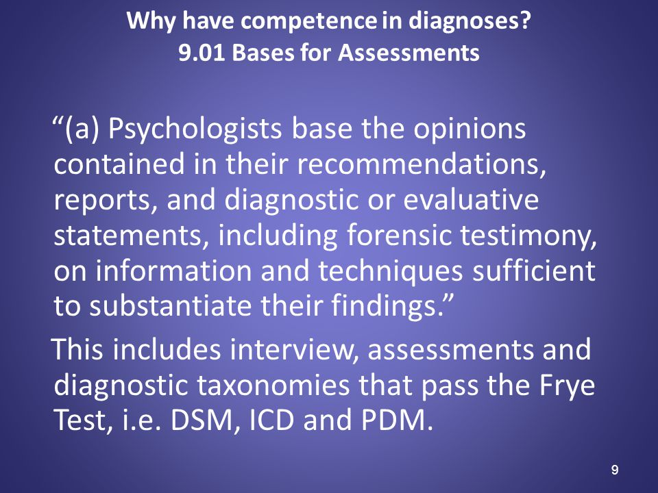 """9 Why have competence in diagnoses? 9.01 Bases for Assessments """"(a) Psychologists base the opinions contained in their recommendations, reports, and d"""