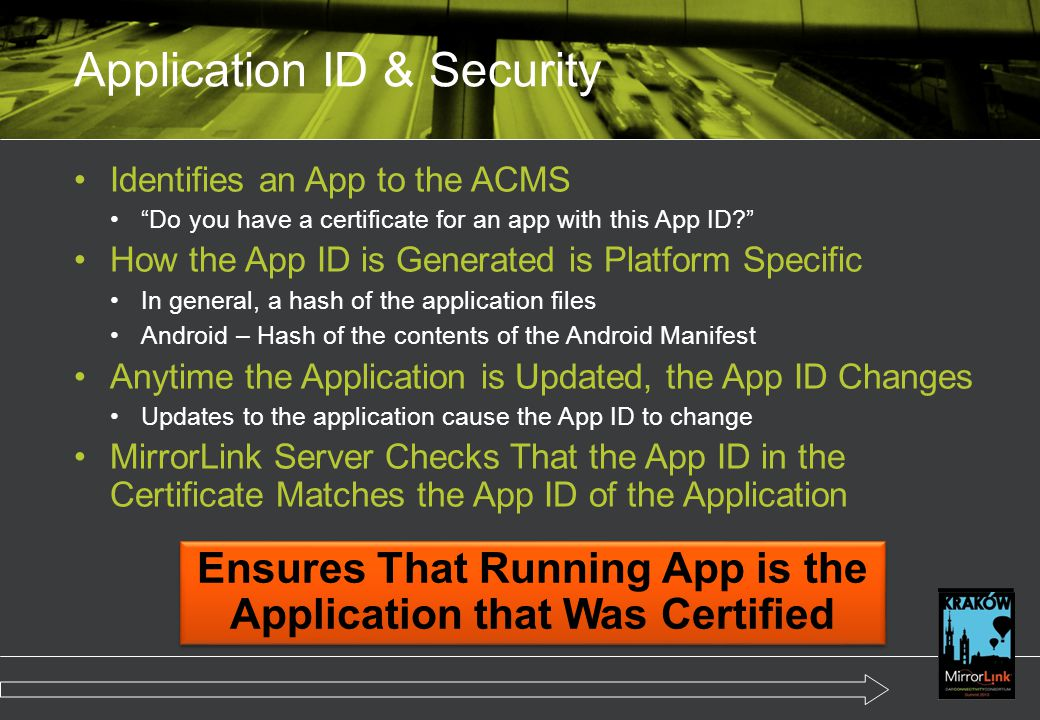 Identifies an App to the ACMS Do you have a certificate for an app with this App ID? How the App ID is Generated is Platform Specific In general, a hash of the application files Android – Hash of the contents of the Android Manifest Anytime the Application is Updated, the App ID Changes Updates to the application cause the App ID to change MirrorLink Server Checks That the App ID in the Certificate Matches the App ID of the Application Application ID & Security Ensures That Running App is the Application that Was Certified