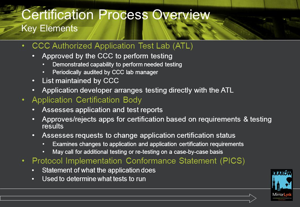 CCC Authorized Application Test Lab (ATL) Approved by the CCC to perform testing Demonstrated capability to perform needed testing Periodically audited by CCC lab manager List maintained by CCC Application developer arranges testing directly with the ATL Application Certification Body Assesses application and test reports Approves/rejects apps for certification based on requirements & testing results Assesses requests to change application certification status Examines changes to application and application certification requirements May call for additional testing or re-testing on a case-by-case basis Protocol Implementation Conformance Statement (PICS) Statement of what the application does Used to determine what tests to run Certification Process Overview Key Elements