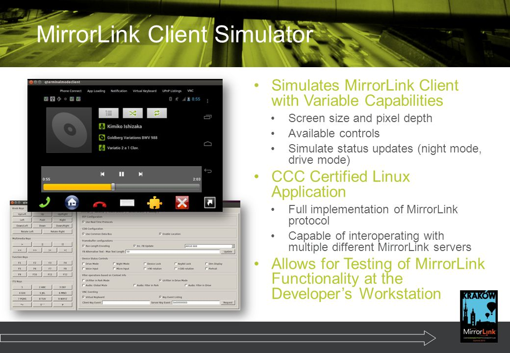 Simulates MirrorLink Client with Variable Capabilities Screen size and pixel depth Available controls Simulate status updates (night mode, drive mode) CCC Certified Linux Application Full implementation of MirrorLink protocol Capable of interoperating with multiple different MirrorLink servers Allows for Testing of MirrorLink Functionality at the Developer's Workstation MirrorLink Client Simulator