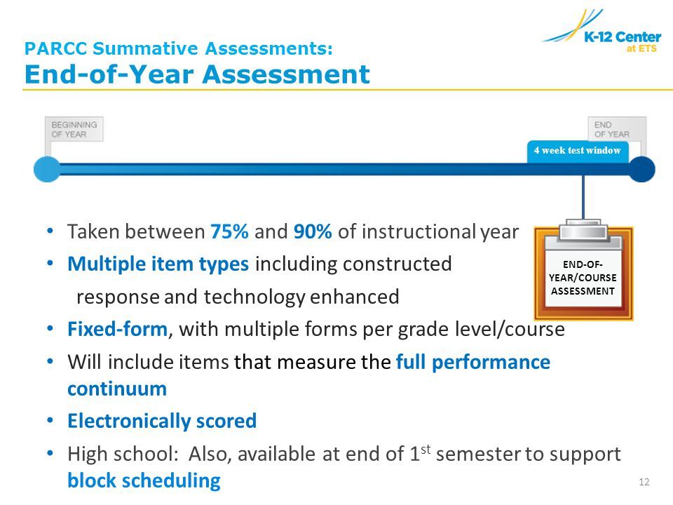 END-OF- YEAR/COURSE ASSESSMENT PARCC Summative Assessments: End-of-Year Assessment Taken between 75% and 90% of instructional year Multiple item types including constructed response and technology enhanced Fixed-form, with multiple forms per grade level/course Will include items that measure the full performance continuum Electronically scored High school: Also, available at end of 1 st semester to support block scheduling 12 4 week test window