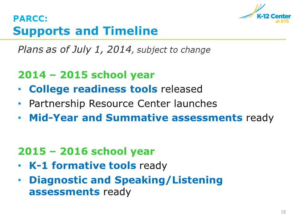 PARCC: Supports and Timeline Plans as of July 1, 2014, subject to change 2014 – 2015 school year College readiness tools released Partnership Resource Center launches Mid-Year and Summative assessments ready 2015 – 2016 school year K-1 formative tools ready Diagnostic and Speaking/Listening assessments ready 18