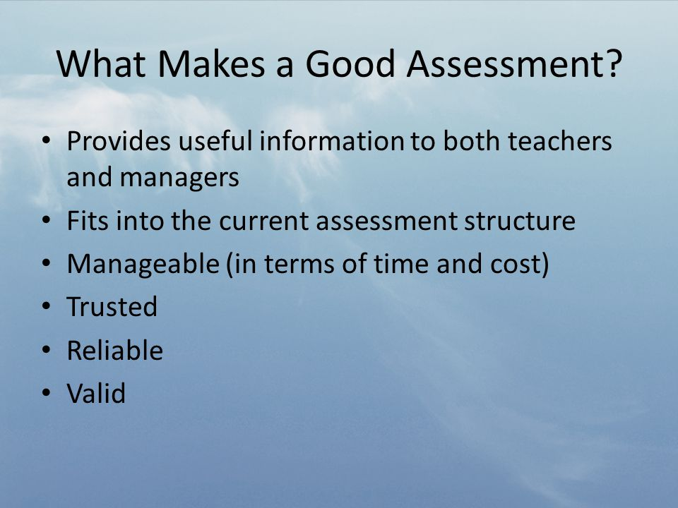 Managing Assessment Data Provides useful information to both teachers and managers – In a format that is readily understandable Fits into the current assessment structure – Fits with other assessment data – School tracking system Manageable (in terms of time and cost) Trusted