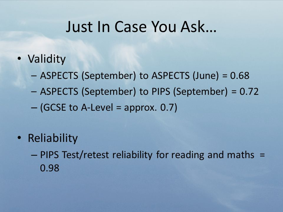 Just In Case You Ask… Validity –ASPECTS (September) to ASPECTS (June) = 0.68 –ASPECTS (September) to PIPS (September) = 0.72 – (GCSE to A-Level = approx.