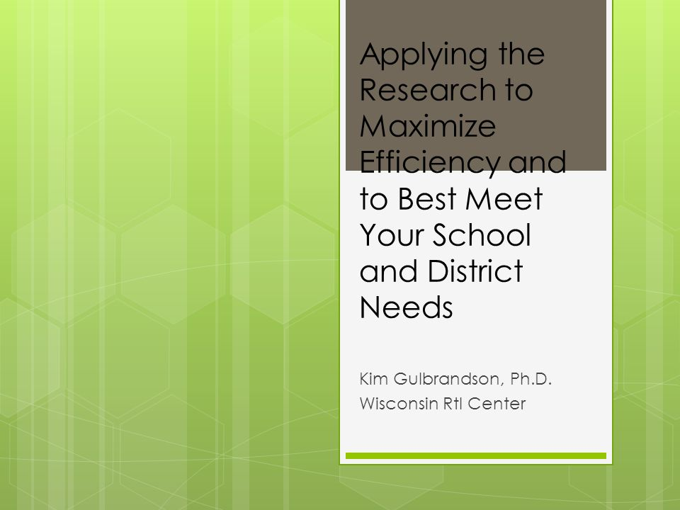 Applying the Research to Maximize Efficiency and to Best Meet Your School and District Needs Kim Gulbrandson, Ph.D. Wisconsin RtI Center