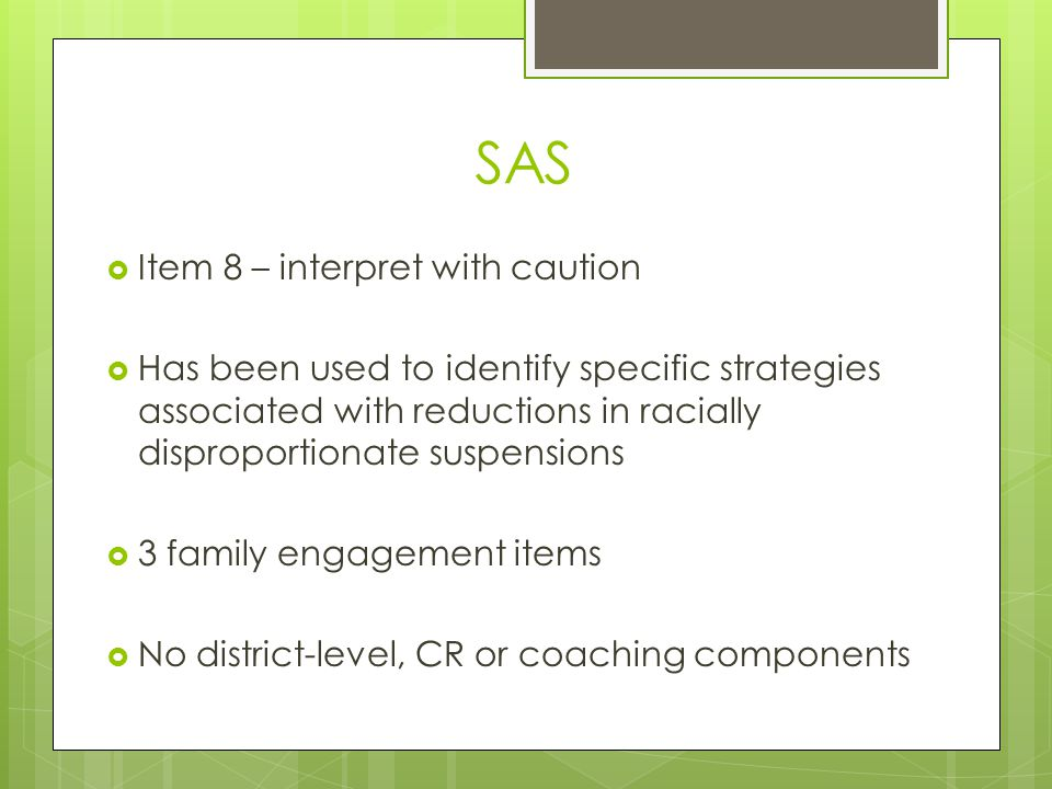 SAS  Item 8 – interpret with caution  Has been used to identify specific strategies associated with reductions in racially disproportionate suspensions  3 family engagement items  No district-level, CR or coaching components