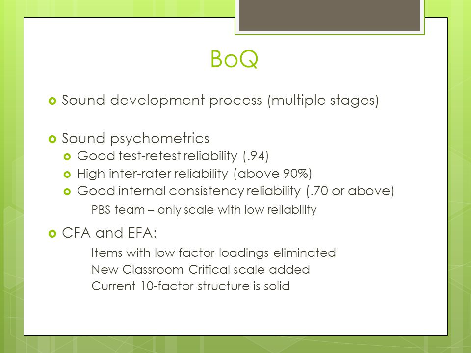 BoQ  Sound development process (multiple stages)  Sound psychometrics  Good test-retest reliability (.94)  High inter-rater reliability (above 90%)  Good internal consistency reliability (.70 or above) PBS team – only scale with low reliability  CFA and EFA: Items with low factor loadings eliminated New Classroom Critical scale added Current 10-factor structure is solid