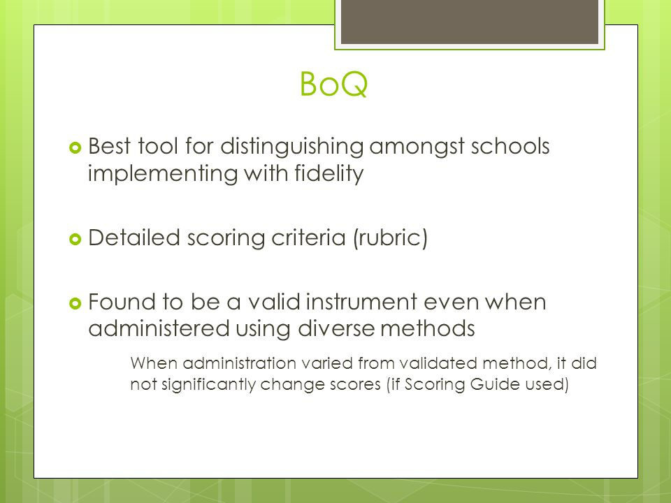 BoQ  Best tool for distinguishing amongst schools implementing with fidelity  Detailed scoring criteria (rubric)  Found to be a valid instrument even when administered using diverse methods When administration varied from validated method, it did not significantly change scores (if Scoring Guide used)