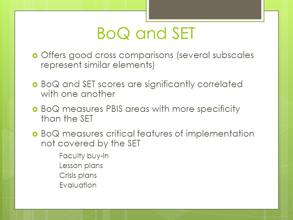 BoQ and SET  Offers good cross comparisons (several subscales represent similar elements)  BoQ and SET scores are significantly correlated with one another  BoQ measures PBIS areas with more specificity than the SET  BoQ measures critical features of implementation not covered by the SET Faculty buy-in Lesson plans Crisis plans Evaluation