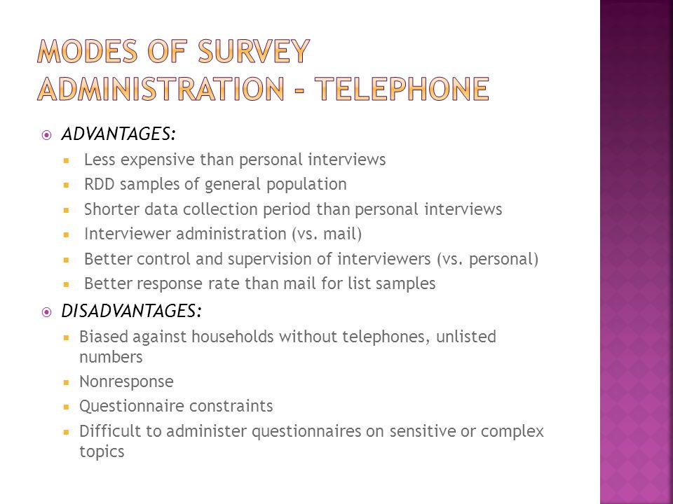  ADVANTAGES:  Less expensive than personal interviews  RDD samples of general population  Shorter data collection period than personal interviews  Interviewer administration (vs.