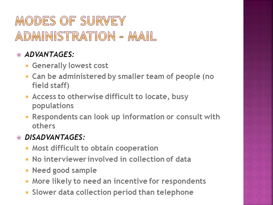  ADVANTAGES:  Generally lowest cost  Can be administered by smaller team of people (no field staff)  Access to otherwise difficult to locate, busy populations  Respondents can look up information or consult with others  DISADVANTAGES:  Most difficult to obtain cooperation  No interviewer involved in collection of data  Need good sample  More likely to need an incentive for respondents  Slower data collection period than telephone