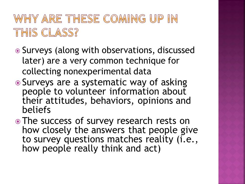  Surveys (along with observations, discussed later) are a very common technique for collecting nonexperimental data  Surveys are a systematic way of asking people to volunteer information about their attitudes, behaviors, opinions and beliefs  The success of survey research rests on how closely the answers that people give to survey questions matches reality (i.e., how people really think and act)