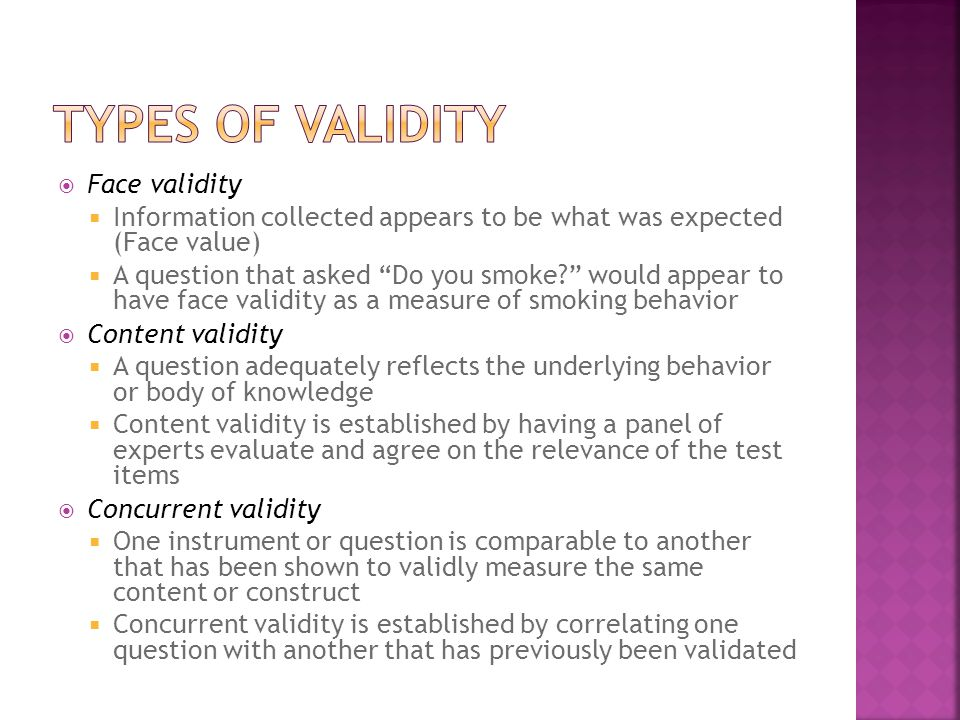  Face validity  Information collected appears to be what was expected (Face value)  A question that asked Do you smoke would appear to have face validity as a measure of smoking behavior  Content validity  A question adequately reflects the underlying behavior or body of knowledge  Content validity is established by having a panel of experts evaluate and agree on the relevance of the test items  Concurrent validity  One instrument or question is comparable to another that has been shown to validly measure the same content or construct  Concurrent validity is established by correlating one question with another that has previously been validated