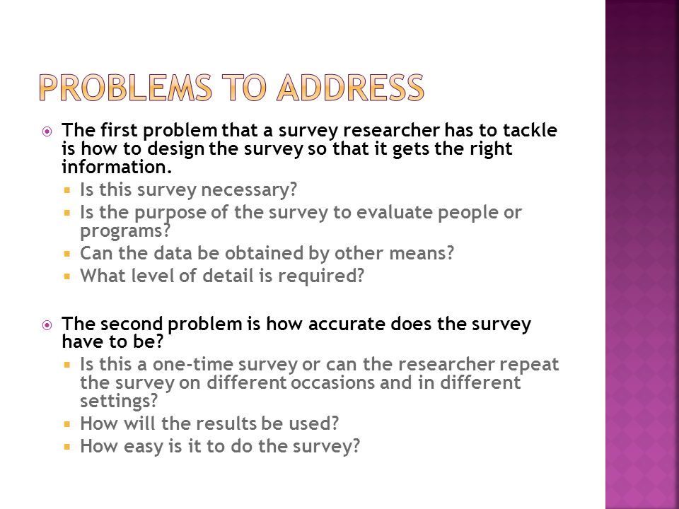  The first problem that a survey researcher has to tackle is how to design the survey so that it gets the right information.