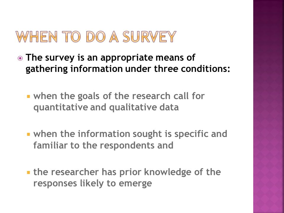 The survey is an appropriate means of gathering information under three conditions:  when the goals of the research call for quantitative and qualitative data  when the information sought is specific and familiar to the respondents and  the researcher has prior knowledge of the responses likely to emerge