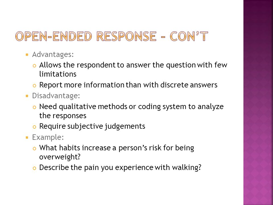  Advantages: Allows the respondent to answer the question with few limitations Report more information than with discrete answers  Disadvantage: Need qualitative methods or coding system to analyze the responses Require subjective judgements  Example: What habits increase a person's risk for being overweight.