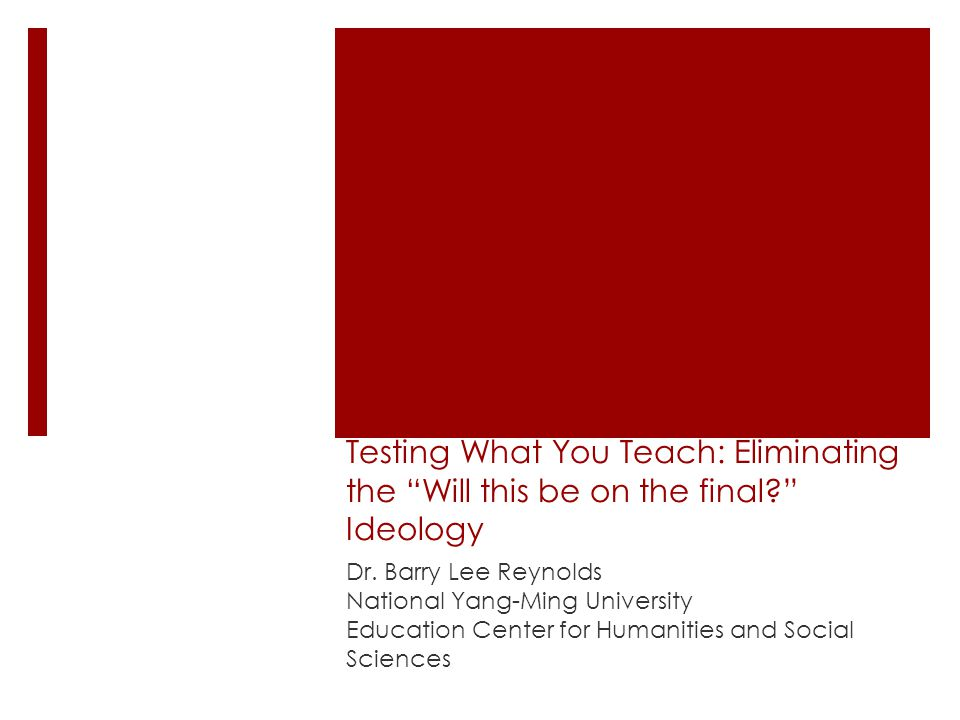 """Testing What You Teach: Eliminating the """"Will this be on the final?"""" Ideology Dr. Barry Lee Reynolds National Yang-Ming University Education Center fo"""