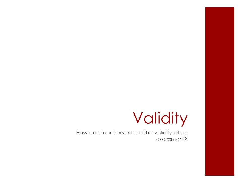 Validity How can teachers ensure the validity of an assessment?