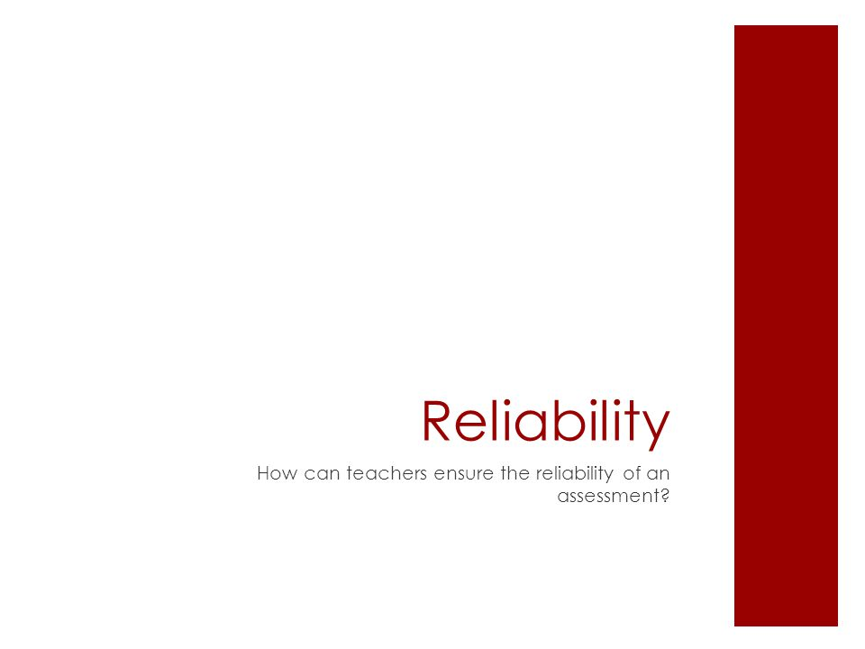 Reliability How can teachers ensure the reliability of an assessment?