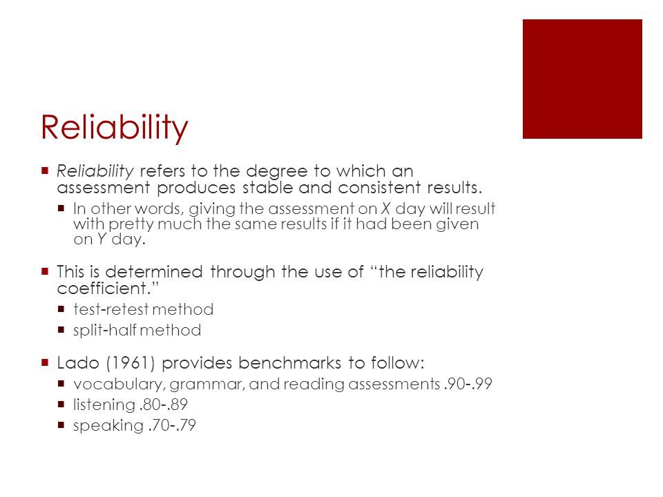Reliability  Reliability refers to the degree to which an assessment produces stable and consistent results.  In other words, giving the assessment