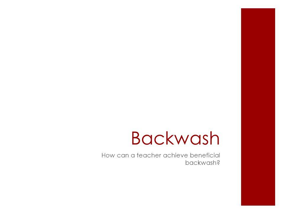 Backwash  Harmful Backwash  Ex.multiple choice items to test writing  Beneficial Backwash  Ex.