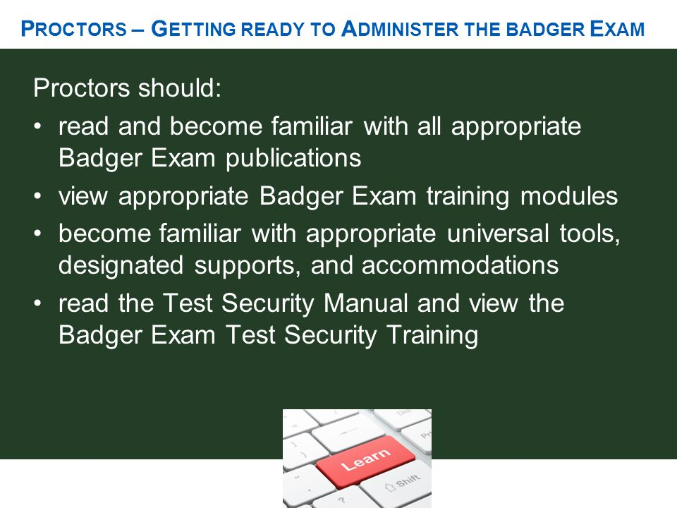 P ROCTORS – G ETTING READY TO A DMINISTER THE BADGER E XAM Proctors should: read and become familiar with all appropriate Badger Exam publications vie