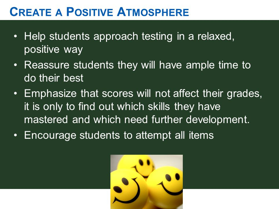 C REATE A P OSITIVE A TMOSPHERE Help students approach testing in a relaxed, positive way Reassure students they will have ample time to do their best
