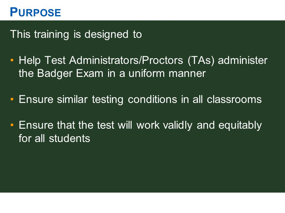 P URPOSE This training is designed to Help Test Administrators/Proctors (TAs) administer the Badger Exam in a uniform manner Ensure similar testing co