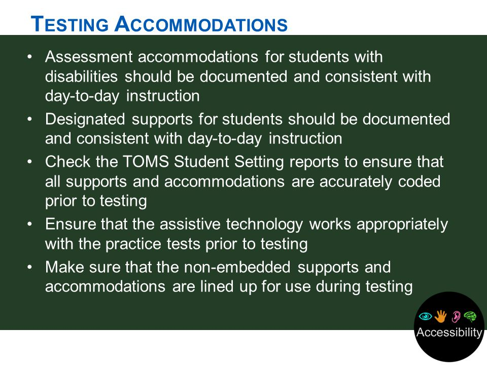 T ESTING A CCOMMODATIONS Assessment accommodations for students with disabilities should be documented and consistent with day-to-day instruction Desi