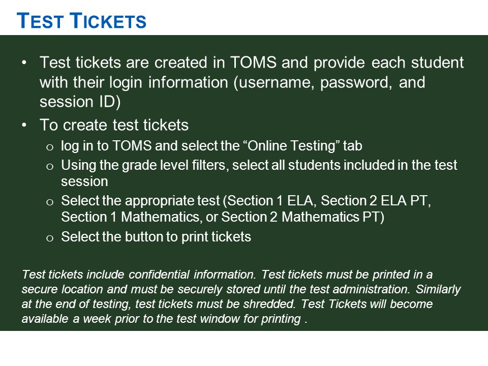 T EST T ICKETS Test tickets are created in TOMS and provide each student with their login information (username, password, and session ID) To create t