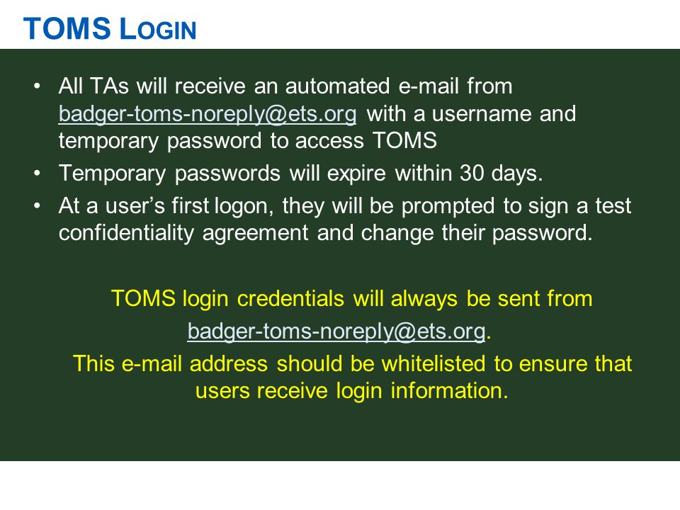 TOMS L OGIN All TAs will receive an automated e-mail from badger-toms-noreply@ets.org with a username and temporary password to access TOMS badger-tom
