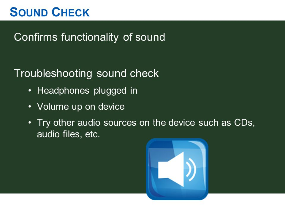 S OUND C HECK Confirms functionality of sound Troubleshooting sound check Headphones plugged in Volume up on device Try other audio sources on the dev